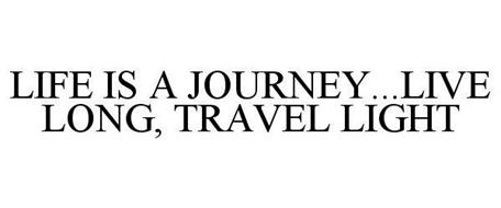 LIFE IS A JOURNEY...LIVE LONG, TRAVEL LIGHT
