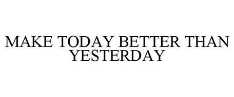 MAKE TODAY BETTER THAN YESTERDAY