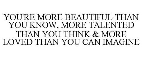 YOU'RE MORE BEAUTIFUL THAN YOU KNOW, MORE TALENTED THAN YOU THINK & MORE LOVED THAN YOU CAN IMAGINE