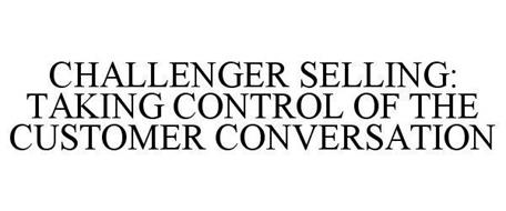 CHALLENGER SELLING: TAKING CONTROL OF THE CUSTOMER CONVERSATION