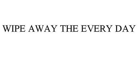 WIPE AWAY THE EVERY DAY