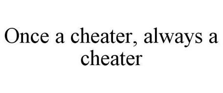 ONCE A CHEATER, ALWAYS A CHEATER