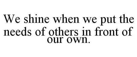 WE SHINE WHEN WE PUT THE NEEDS OF OTHERS IN FRONT OF OUR OWN.