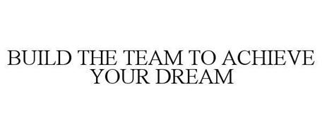 BUILD THE TEAM TO ACHIEVE YOUR DREAM