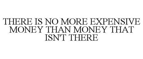 THERE IS NO MORE EXPENSIVE MONEY THAN MONEY THAT ISN'T THERE