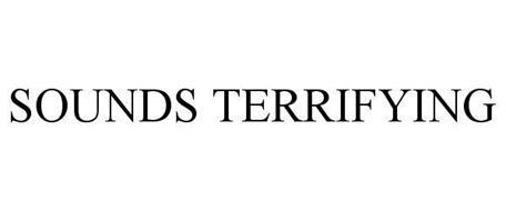 SOUNDS TERRIFYING
