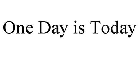 ONE DAY IS TODAY