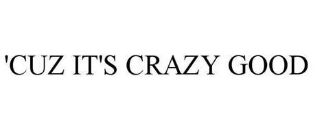 'CUZ IT'S CRAZY GOOD