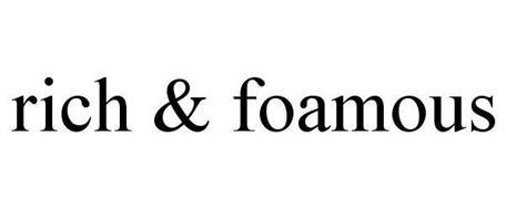 RICH & FOAMOUS