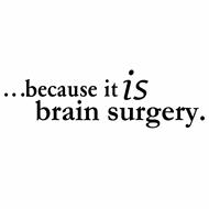 ...BECAUSE IT IS BRAIN SURGERY.