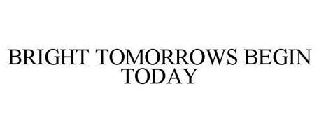 BRIGHT TOMORROWS BEGIN TODAY