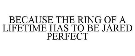 BECAUSE THE RING OF A LIFETIME HAS TO BE JARED PERFECT