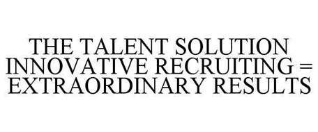 THE TALENT SOLUTION INNOVATIVE RECRUITING = EXTRAORDINARY RESULTS