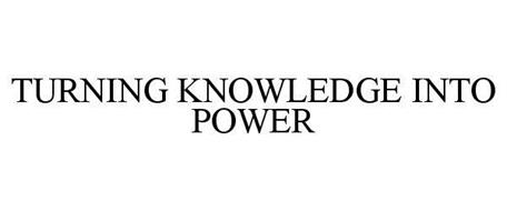 TURNING KNOWLEDGE INTO POWER