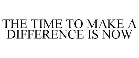 THE TIME TO MAKE A DIFFERENCE IS NOW