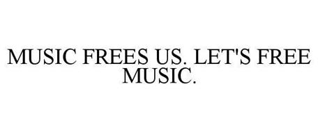 MUSIC FREES US. LET'S FREE MUSIC.