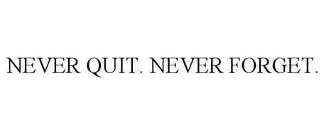 NEVER QUIT. NEVER FORGET.