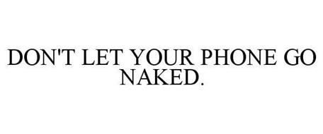DON'T LET YOUR PHONE GO NAKED.