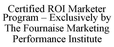 CERTIFIED ROI MARKETER PROGRAM - EXCLUSIVELY BY THE FOURNAISE MARKETING PERFORMANCE INSTITUTE