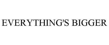 EVERYTHING'S BIGGER