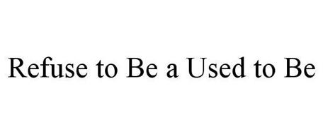 REFUSE TO BE A USED TO BE