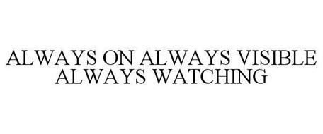 ALWAYS ON ALWAYS VISIBLE ALWAYS WATCHING