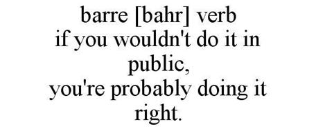 BARRE [BAHR] VERB IF YOU WOULDN'T DO IT IN PUBLIC, YOU'RE PROBABLY DOING IT RIGHT.