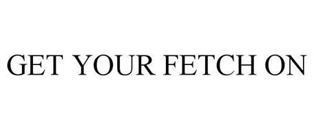 GET YOUR FETCH ON