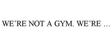 WE'RE NOT A GYM. WE'RE ...