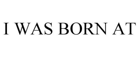 I WAS BORN AT