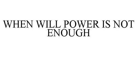 WHEN WILL POWER IS NOT ENOUGH