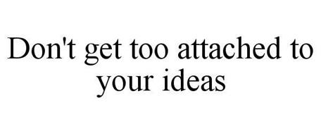 DON'T GET TOO ATTACHED TO YOUR IDEAS