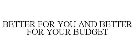 BETTER FOR YOU AND BETTER FOR YOUR BUDGET