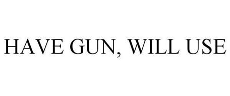 HAVE GUN, WILL USE