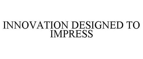 INNOVATION DESIGNED TO IMPRESS
