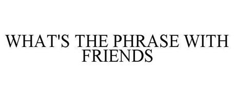 WHAT'S THE PHRASE WITH FRIENDS