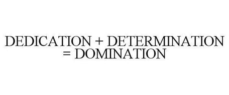 DEDICATION + DETERMINATION = DOMINATION