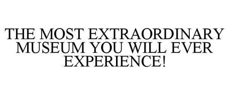 THE MOST EXTRAORDINARY MUSEUM YOU WILL EVER EXPERIENCE!