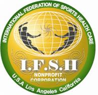I.F.S.H. INTERNATIONAL FEDERATION OF SPORTS HEALTH CARE NONPROFIT CORPORATION U.S.A LOS ANGELES CALIFORNIA