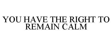 YOU HAVE THE RIGHT TO REMAIN CALM
