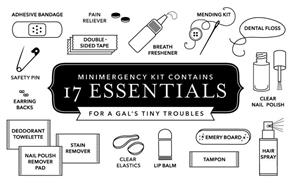 MINIMERGENCY KIT CONTAINS 17 ESSENTIALS FOR A GAL'S TINY TROUBLES ADHESIVE BANDAGE PAIN RELIEVER DOUBLE-SIDED TAPE BREATH FRESHENER MENDING KIT DENTAL FLOSS CLEAR NAIL POLISH HAIR SPRAY EMERY BOARD TAMPON LIP BALM CLEAR ELASTICS DEODORANT TOWELETTE NAIL POLISH REMOVER PAD STAIN REMOVER EARRING BACKS SAFETY PIN