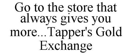 GO TO THE STORE THAT ALWAYS GIVES YOU MORE...TAPPER'S GOLD EXCHANGE