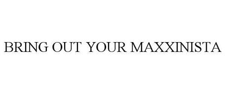 BRING OUT YOUR MAXXINISTA