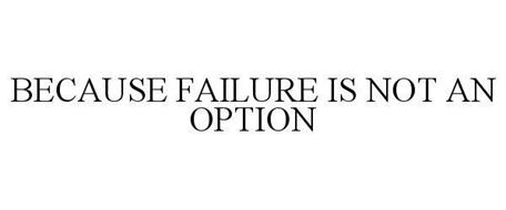 BECAUSE FAILURE IS NOT AN OPTION
