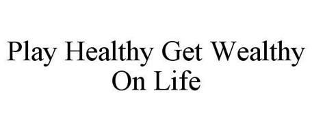 PLAY HEALTHY GET WEALTHY ON LIFE