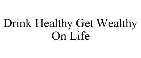 DRINK HEALTHY GET WEALTHY ON LIFE