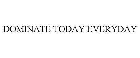DOMINATE TODAY. EVERYDAY