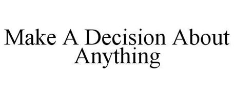 MAKE A DECISION ABOUT ANYTHING