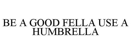BE A GOOD FELLA USE A HUMBRELLA