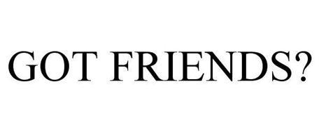 GOT FRIENDS?